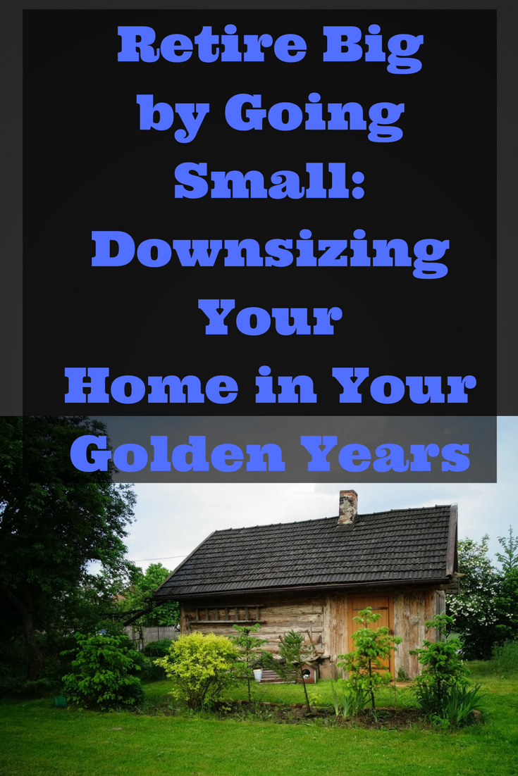 Retire Big by Going Small: Downsizing Your Home in Your Golden Years - Downsizing might be just want you need to save money in retirement.