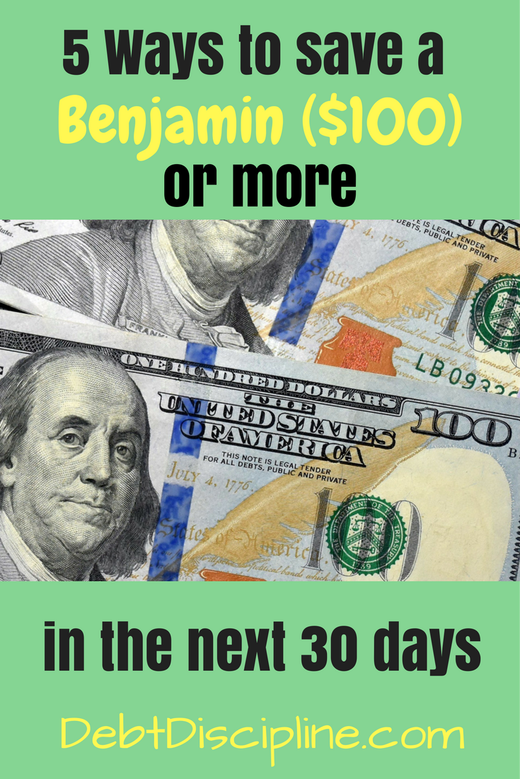5 Ways that can save you $100 or more in the next 30 days - Debt Discipline - Five tips to help save you a Benjamin in the next month.